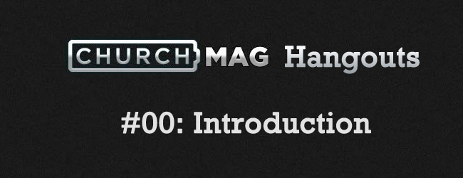 ChurchMag Hangouts : 00 Introduction