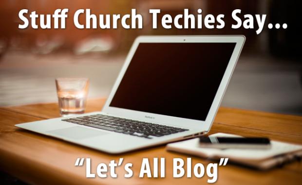 Stuff Church Techies Say… Lets All Blog