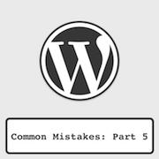 Common WordPress Mistakes [Part 5]