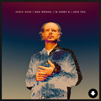 I was wrong, i'm sorry & I love you - Derek Webb