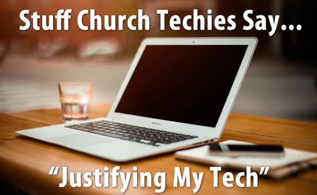 Stuff Church Techies Say... Justifying My Tech