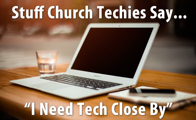 Stuff Church Techies Say: I Need Tech Close By