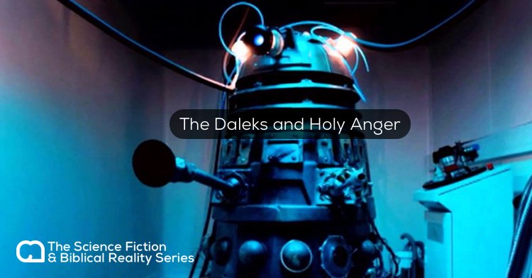 Science Fiction vs. Biblical Reality: The Daleks and Holy Anger