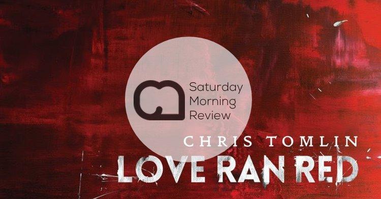 'Love Ran Red' by Chris Tomlin [Saturday Morning Review]