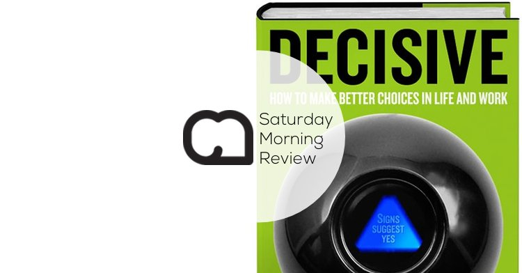 'Decisive' by Dan & Chip Heath [Saturday Morning Review]