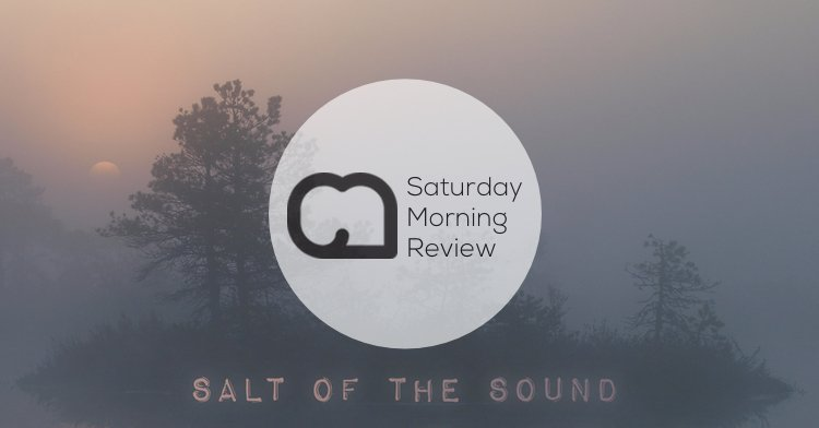 Salt of the Sound [Saturday Morning Review]
