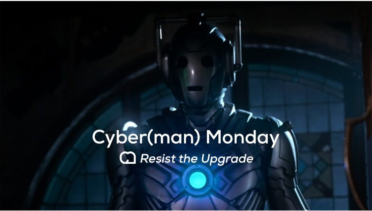 Cyber(man) Monday: Resist the Upgrade