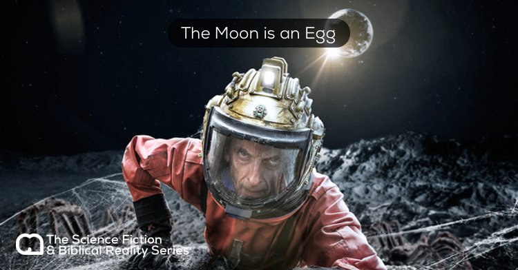 Science Fiction & Biblical Reality: The Moon is an Egg