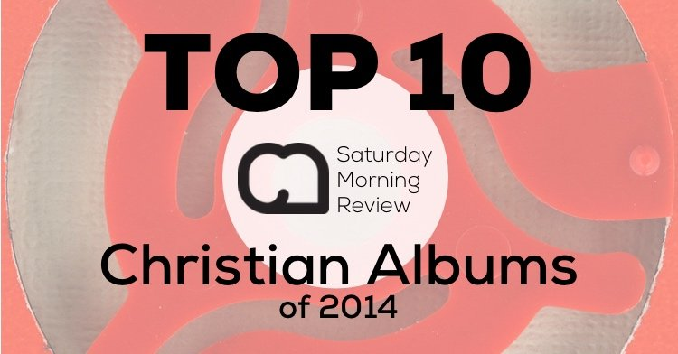 Top 10 Christian Albums of 2014 [Saturday Morning Review]