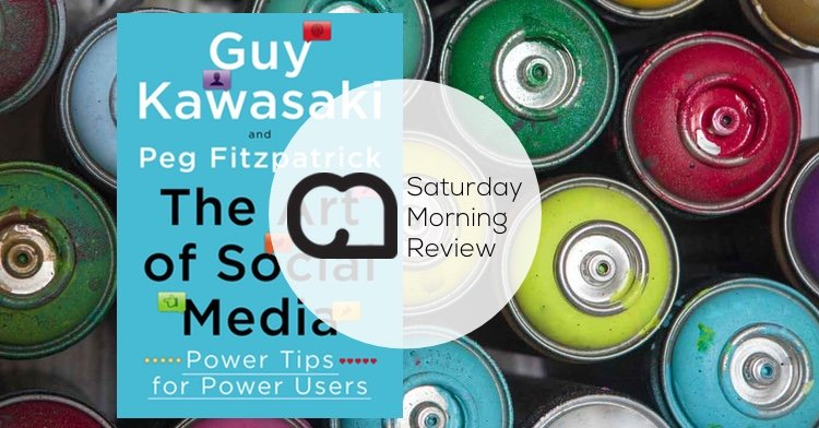 'The Art of Social Media' by Guy Kawasaki & Peg Fitzpatrick [Saturday Morning Review]