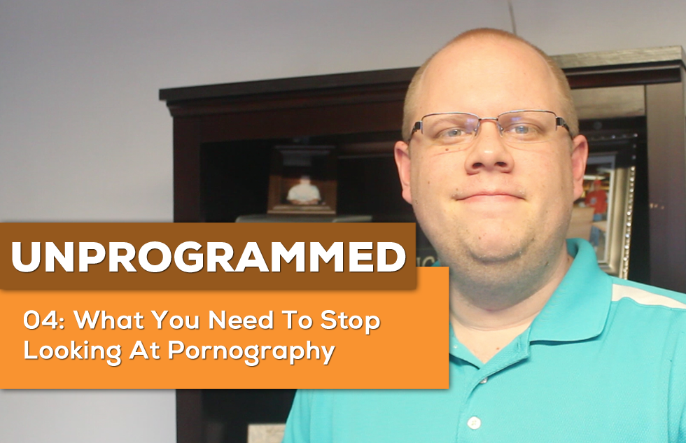 UnProgrammed: 04 What You Need To Stop Looking At Pornography