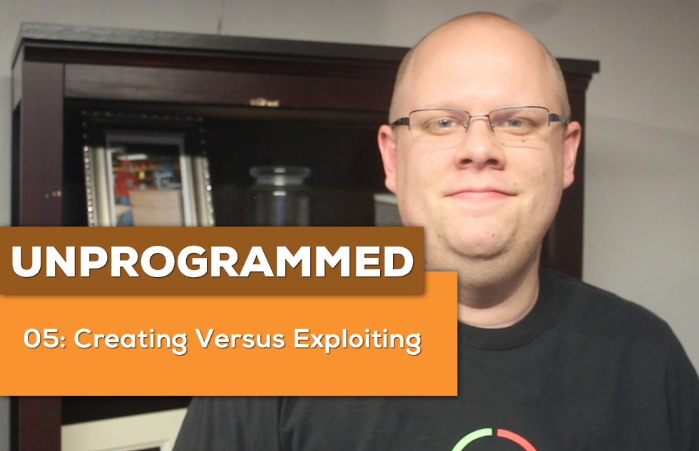 UnProgrammed: 05 Creating Vs Exploiting Content