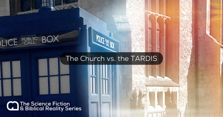 Science Fiction & Biblical Reality: The Church vs. the TARDIS