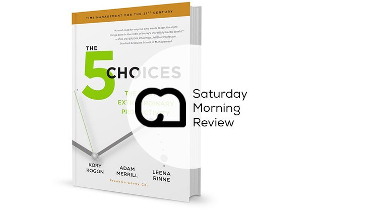 The 5 Choices – The Path to Extraordinary Productivity [Saturday Morning Review]