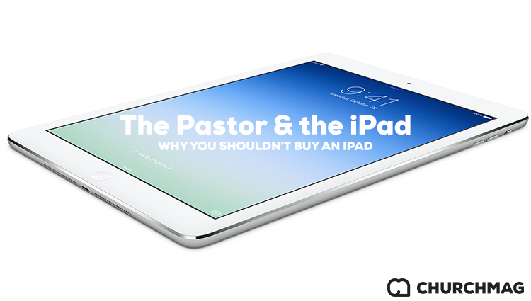 The Pastor and the iPad: Why You Shouldn't Buy an iPad