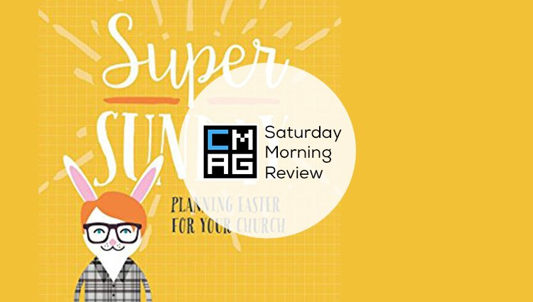 Super Sunday: Planning Easter for Your Church [Saturday Morning Review]