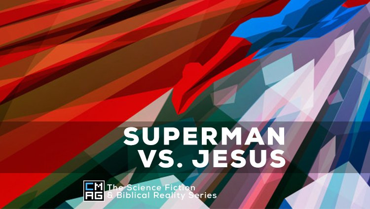 Science Fiction vs. Biblical Reality: Superman vs Jesus