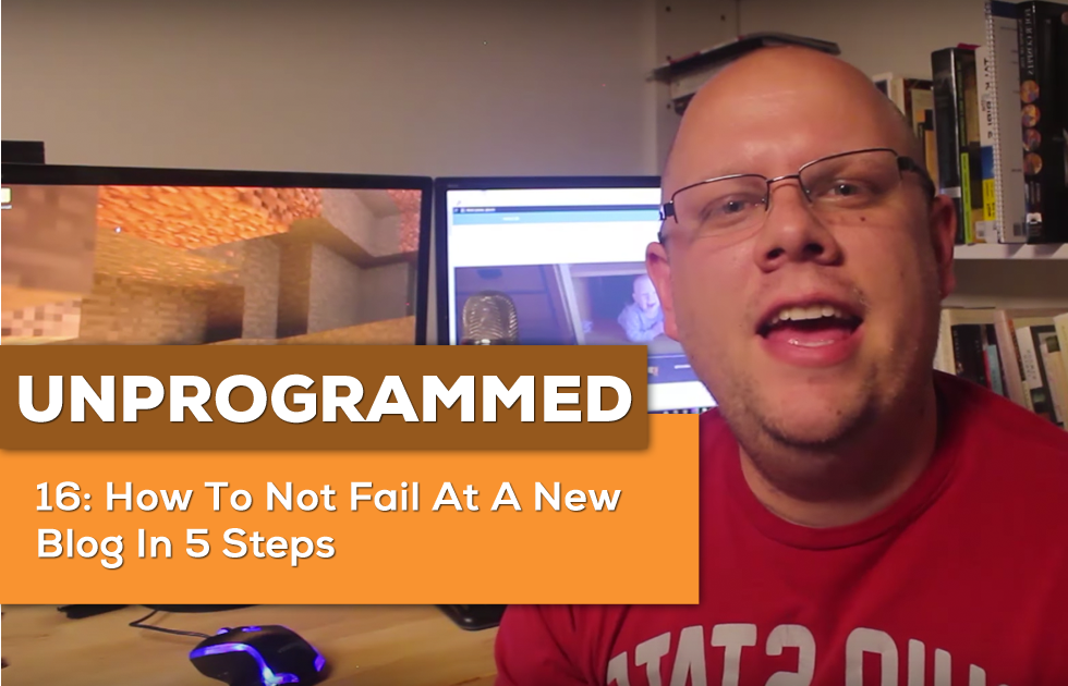 UnProgrammed 16: How To Not Fail At A New Blog In 5 Steps