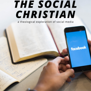The Social Christian: A Theological Exploration of Social Media
