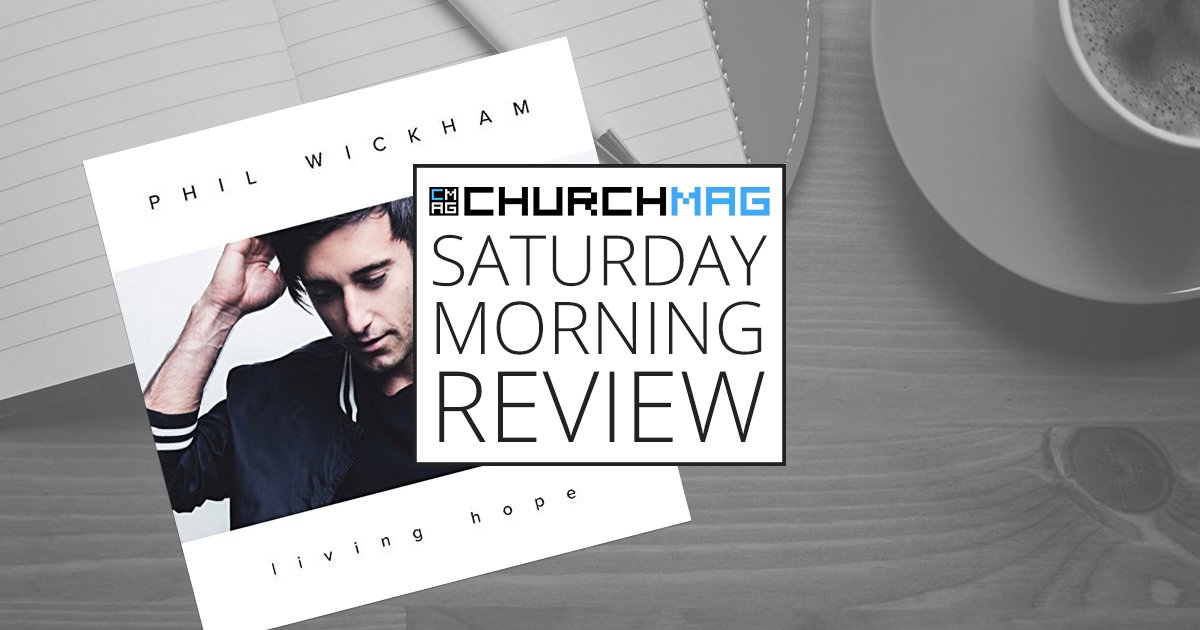 'Living Hope' by Phil Wickham [Saturday Morning Review]