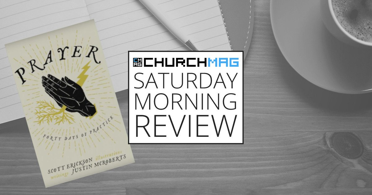 Prayer: 40 Days of Practice by Justin McRoberts and Scott Erickson [Saturday Morning Review]